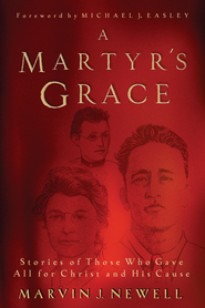 A Martyr's Grace: Stories of Those Who Gave All for Christ and His Cause - eBook  -     By: Marvin Newell