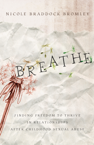 Breathe: Finding Freedom to Thrive in Relationships After Childhood Sexual Abuse - eBook  -     By: Nicole Braddock Bromley