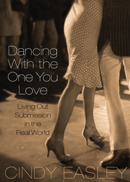 Dancing With The One You Love: Living Out Submission in the Real World - eBook  -     By: Cindy Easley
