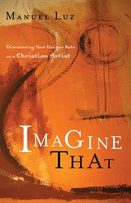 Imagine That: Discovering Your Unique Role as a Christian Artist - eBook  -     By: Manuel Luz