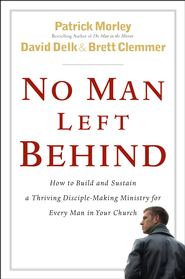 No Man Left Behind: How to Build and Sustain a Thriving Disciple-Making Ministry for Every Man in Your Church - eBook  -     By: Patrick Morley, David Delk, Brett Clemmer