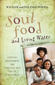 Soul Food & Living Water: Spiritual Nourishment and Practical Help for the Black Family - eBook  -     By: Yolanda Powell, William Powell