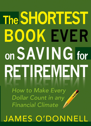 The Shortest Book Ever on Saving for Retirement: How to Make Every Dollar Count in any Financial Climate - eBook  -     By: James O'Donnell