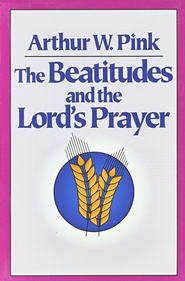 Beatitudes and the Lord's Prayer,    -     By: A.W. Pink