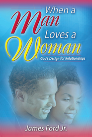 When a Man Loves a Woman: God's Design for Relationships - eBook  -     By: James Ford