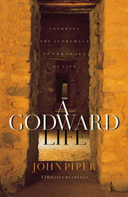 A Godward Life: Savoring the Supremacy of God in All of Life - eBook  -     By: John Piper
