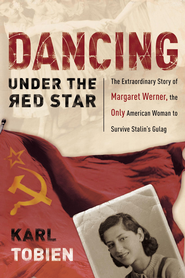 Dancing Under the Red Star: The Extraordinary Story of Margaret Werner, the Only American Woman to Survive Stalin's Gulag - eBook  -     By: Karl Tobien