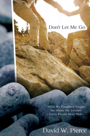 Don't Let Me Go: What My Daughter Taught Me about the Journey Every Parent Must Make - eBook  -     By: David Pierce