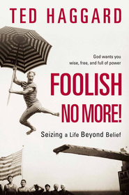 Foolish No More!: Seizing a Life Beyond Belief - eBook  -     By: Ted Haggard