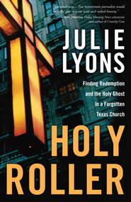 Holy Roller: Finding Redemption and the Holy Ghost in a Forgotten Texas Church - eBook  -     By: Julie Lyons