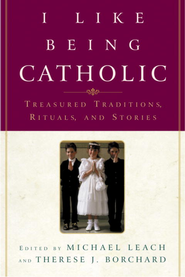 I Like Being Catholic: Treasured Traditions, Rituals, and Stories - eBook  -     By: Michael Leach