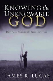 Knowing the Unknowable God: How Faith Thrives on Divine Mystery - eBook  -     By: James R. Lucas