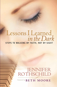 Lessons I Learned in the Dark: Steps to Walking by Faith, Not by Sight - eBook  -     By: Jennifer Rothschild