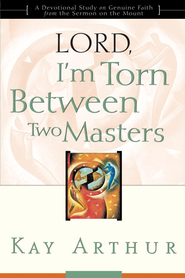 Lord, I'm Torn Between Two Masters: A Devotional Study on Genuine Faith from the Sermon on the Mount - eBook  -     By: Kay Arthur