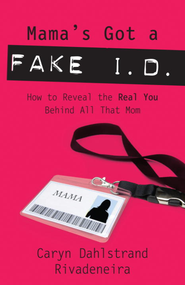Mama's Got a Fake I.D.: How to Reveal the Real You Behind All That Mom - eBook  -     By: Caryn Dahlstrand Rivadeneira