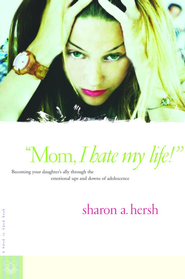 Mom, I Hate My Life!: Becoming Your Daughter's Ally Through the Emotional Ups and Downs of Adolescence - eBook  -     By: Sharon A. Hersh