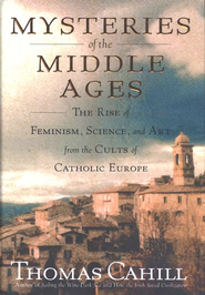 Mysteries of the Middle Ages: The Rise of Feminism, Science, and Art from the Cults of Catholic Europe - eBook  -     By: Thomas Cahill