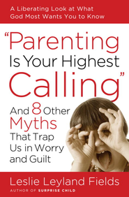 Parenting Is Your Highest Calling: And Eight Other Myths That Trap Us in Worry and Guilt - eBook  -     By: Leslie Leyland Fields