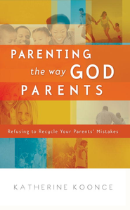 Parenting the Way God Parents: Refusing to Recycle Your Parents' Mistakes - eBook  -     By: Katherine Koonce