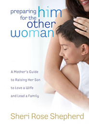 Preparing Him for the Other Woman: A Mother's Guide to Raising Her Son to Love a Wife and Lead a Family - eBook  -     By: Sheri Rose Shepherd