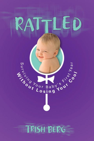 Rattled: Surviving Your Baby's First Year Without Losing Your Cool - eBook  -     By: Trish Berg