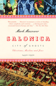 Salonica, City of Ghosts: Christians, Muslims and Jews 1430-1950 - eBook  -     By: Mark Mazower