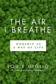 The Air I Breathe: Worship as a Way of Life - eBook  -     By: Louie Giglio