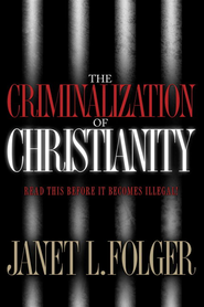 The Criminalization of Christianity: Read This Book Before It Becomes Illegal! - eBook  -     By: Janet L. Folger