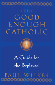 The Good Enough Catholic: A Guide for the Perplexed - eBook  -     By: Paul Wilkes
