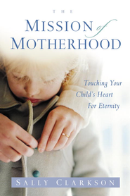 The Mission of Motherhood: Touching Your Child's Heart of Eternity - eBook  -     By: Sally Clarkson