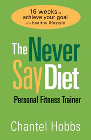 The Never Say Diet Personal Fitness Trainer: Sixteen Weeks to Achieve Your Goal of a Healthy Lifestyle - eBook  -     By: Chantel Hobbs