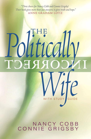 The Politically Incorrect Wife: God's Plan for Marriage Still Works Today - eBook  -     By: Connie Grigsby, Nancy Cobb