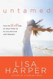 Untamed: How the Wild Side of Jesus Frees Us to Live and Love with Abandon - eBook  -     By: Lisa Harper