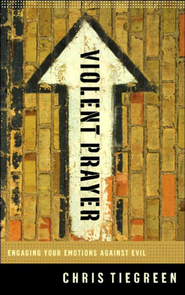 Violent Prayer: Engaging Your Emotions Against Evil - eBook  -     By: Chris Tiegreen