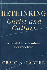 Rethinking Christ and Culture: A Post-Christendom Perspective - eBook  -     By: Craig A. Carter