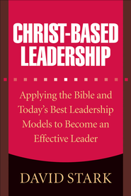 Christ-Based Leadership: Applying the Bible and Today's Best Leadership Models to Become an Effective Leader - eBook  -     By: David Stark, Gary Wilde