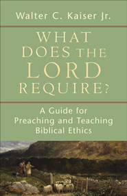 What Does the Lord Require?: A Guide for Preaching and Teaching Biblical Ethics - eBook  -     By: Walter C. Kaiser Jr.