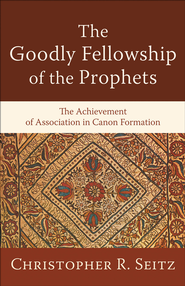 Goodly Fellowship of the Prophets, The: The Achievement of Association in Canon Formation - eBook  -     By: Christopher R. Seitz