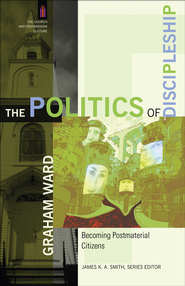 Politics of Discipleship, The: Becoming Postmaterial Citizens - eBook  -     By: Graham Ward