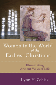 Women in the World of the Earliest Christians: Illuminating Ancient Ways of Life - eBook  -     By: Lynn H. Cohick