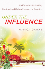 Under the Influence: California's Intoxicating Spiritual and Cultural Impact on America - eBook  -     By: Monica Ganas
