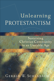 Unlearning Protestantism: Sustaining Christian Community in an Unstable Age - eBook  -     By: Gerald W. Schlabach