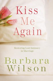 Kiss Me Again: Restoring Lost Intimacy in Marriage - eBook  -     By: Barbara Wilson