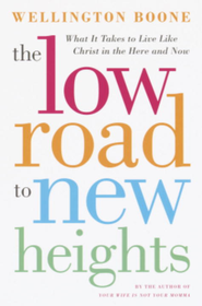 The Low Road to New Heights: What it Takes to Live Like Christ in the Here and Now - eBook  -     By: Wellington Boone