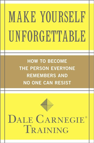 Make Yourself Unforgettable: How to Become the Person Everyone Remembers and No One Can Resist - eBook  -     By: Dale Carnegie Training