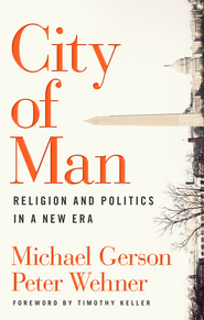City of Man: Religion and Politics in a New Era - eBook  -     By: Michael Gerson, Peter Wehner