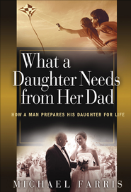 What a Daughter Needs From Her Dad: How a Man Prepares His Daughter for Life - eBook  -     By: Michael Farris