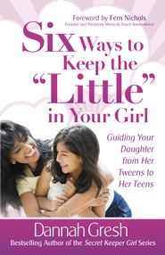 Six Ways to Keep the Little in Your Girl: Guiding Your Daughter from Her Tweens to Her Teens - eBook  -     By: Dannah Gresh
