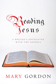 Reading Jesus: A Writer's Encounter with the Gospels - eBook  -     By: Mary Gordon