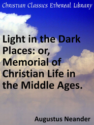 Light in the Dark Places: or, Memorial of Christian Life in the Middle Ages. - eBook  -     By: Augustus Johann Neander